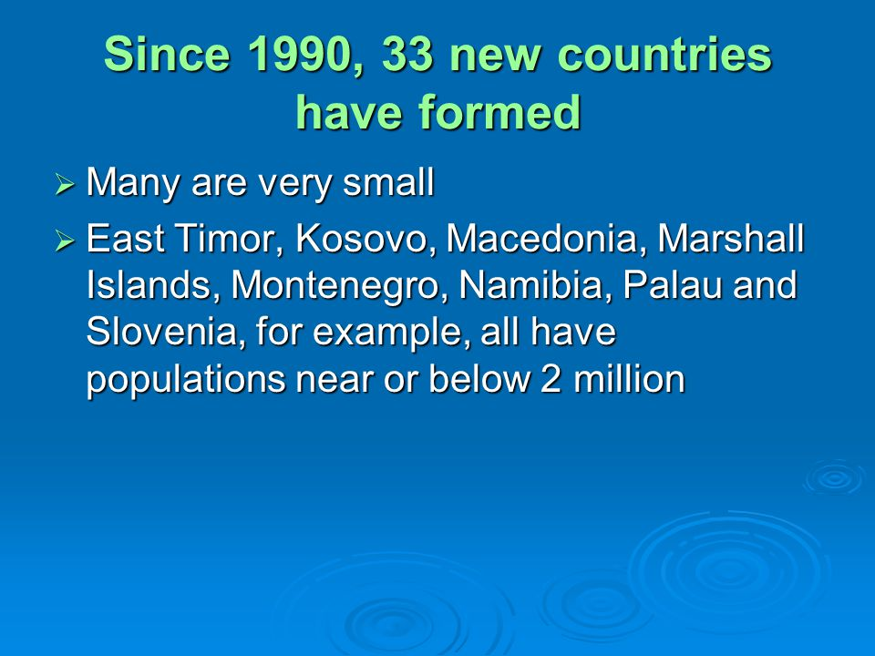 Since 1990, 33 new countries have formed Many are very small Many are very small East Timor, Kosovo, Macedonia, Marshall Islands, Montenegro, Namibia, Palau and Slovenia, for example, all have populations near or below 2 million East Timor, Kosovo, Macedonia, Marshall Islands, Montenegro, Namibia, Palau and Slovenia, for example, all have populations near or below 2 million
