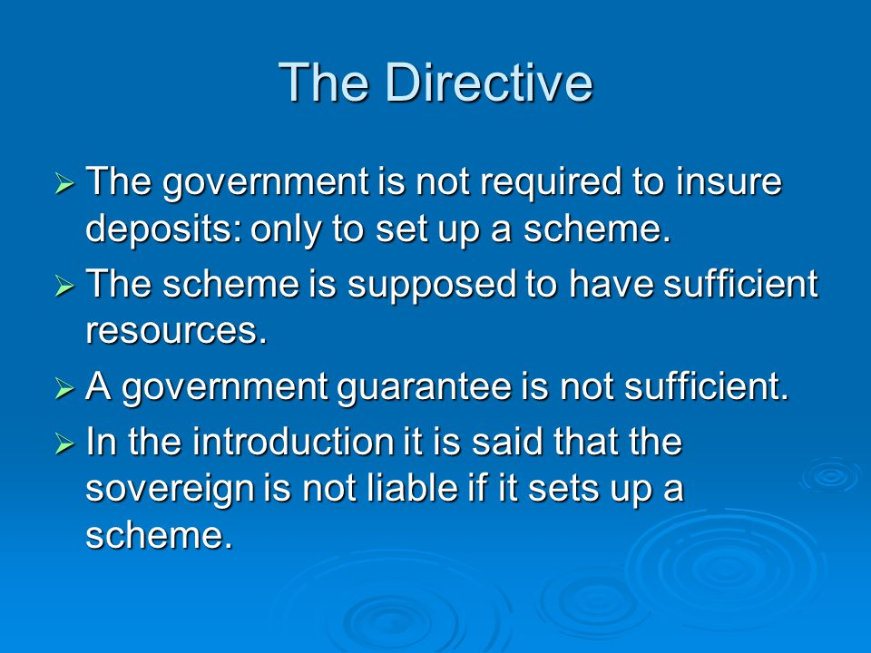 The Directive The government is not required to insure deposits: only to set up a scheme. The government is not required to insure deposits: only to s