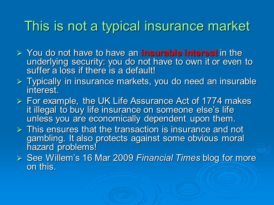This is not a typical insurance market You do not have to have an insurable interest in the underlying security: you do not have to own it or even to suffer a loss if there is a default.
