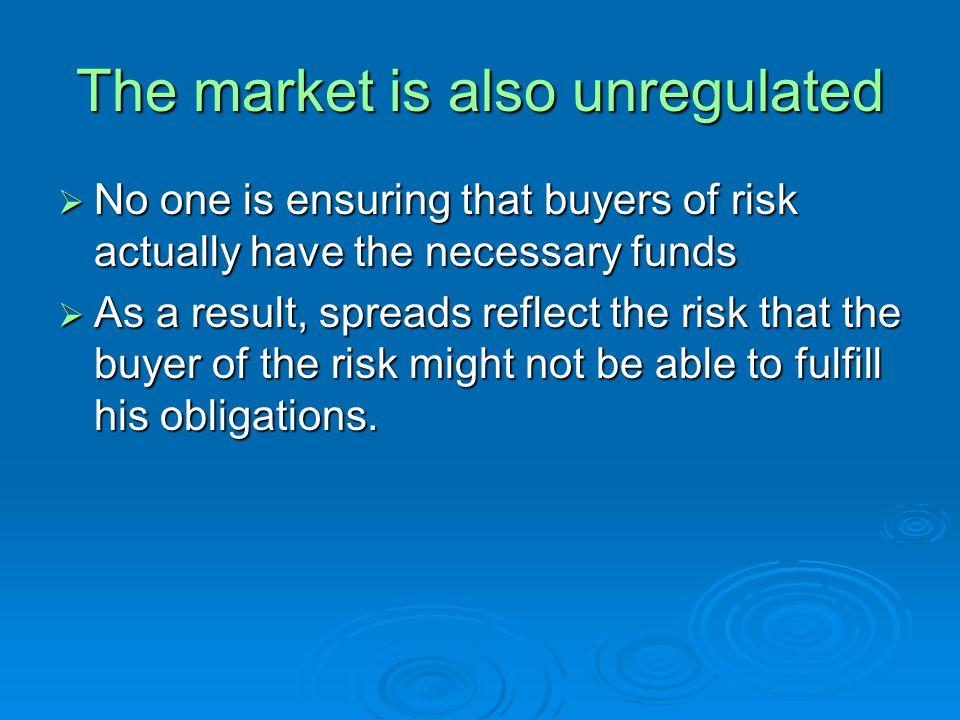 The market is also unregulated No one is ensuring that buyers of risk actually have the necessary funds No one is ensuring that buyers of risk actuall