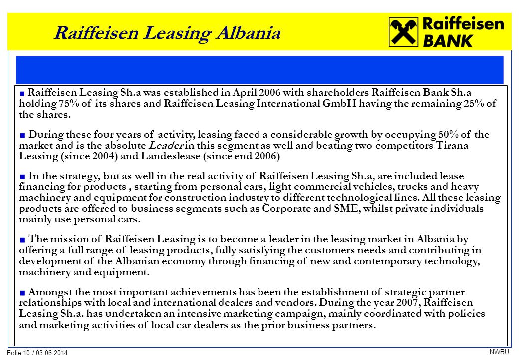Folie 10 / 03.06.2014 NWBU Raiffeisen Leasing Albania Raiffeisen Leasing Sh.a was established in April 2006 with shareholders Raiffeisen Bank Sh.a holding 75% of its shares and Raiffeisen Leasing International GmbH having the remaining 25% of the shares.