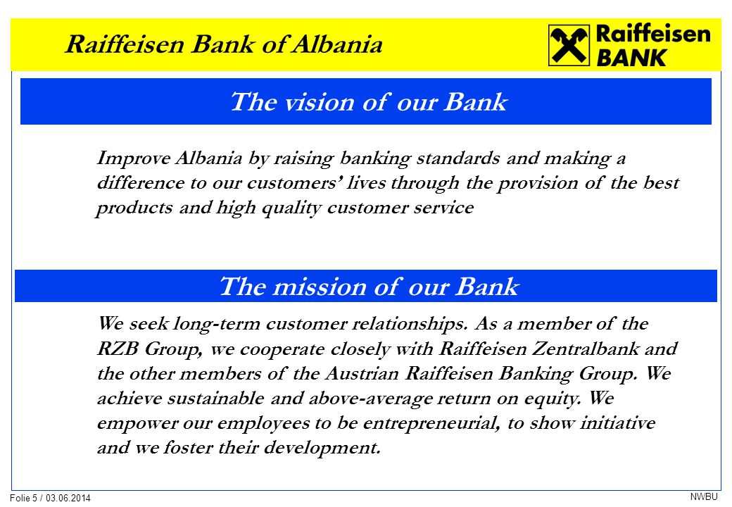 Folie 5 / 03.06.2014 NWBU The vision of our Bank Improve Albania by raising banking standards and making a difference to our customers lives through the provision of the best products and high quality customer service We seek long-term customer relationships.