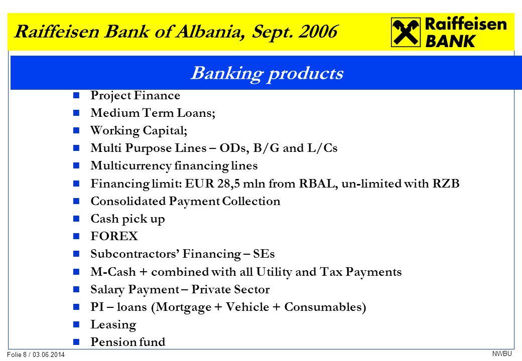 Folie 8 / 03.06.2014 NWBU Banking products Raiffeisen Bank of Albania, Sept. 2006 Project Finance Medium Term Loans; Working Capital; Multi Purpose Li
