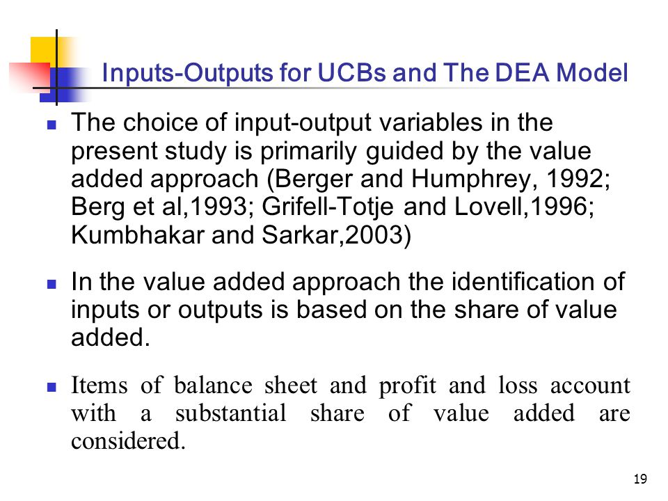 19 Inputs-Outputs for UCBs and The DEA Model The choice of input-output variables in the present study is primarily guided by the value added approach (Berger and Humphrey, 1992; Berg et al,1993; Grifell-Totje and Lovell,1996; Kumbhakar and Sarkar,2003) In the value added approach the identification of inputs or outputs is based on the share of value added.