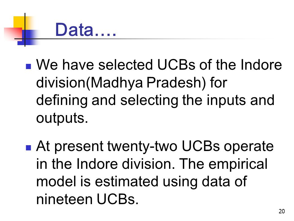 20 Data…. We have selected UCBs of the Indore division(Madhya Pradesh) for defining and selecting the inputs and outputs. At present twenty-two UCBs o