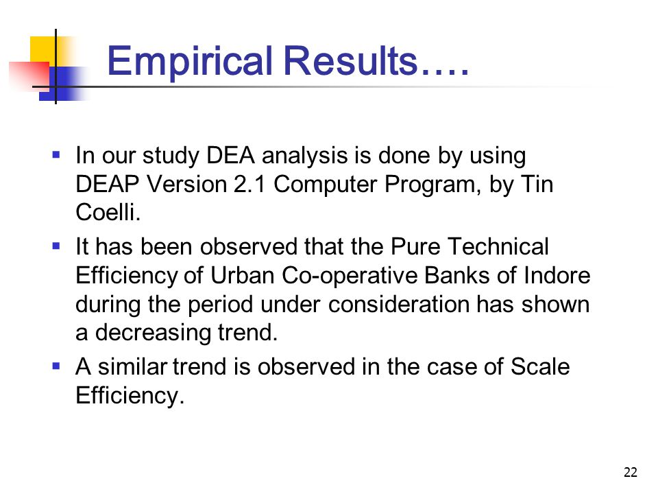 22 Empirical Results…. In our study DEA analysis is done by using DEAP Version 2.1 Computer Program, by Tin Coelli. It has been observed that the Pure