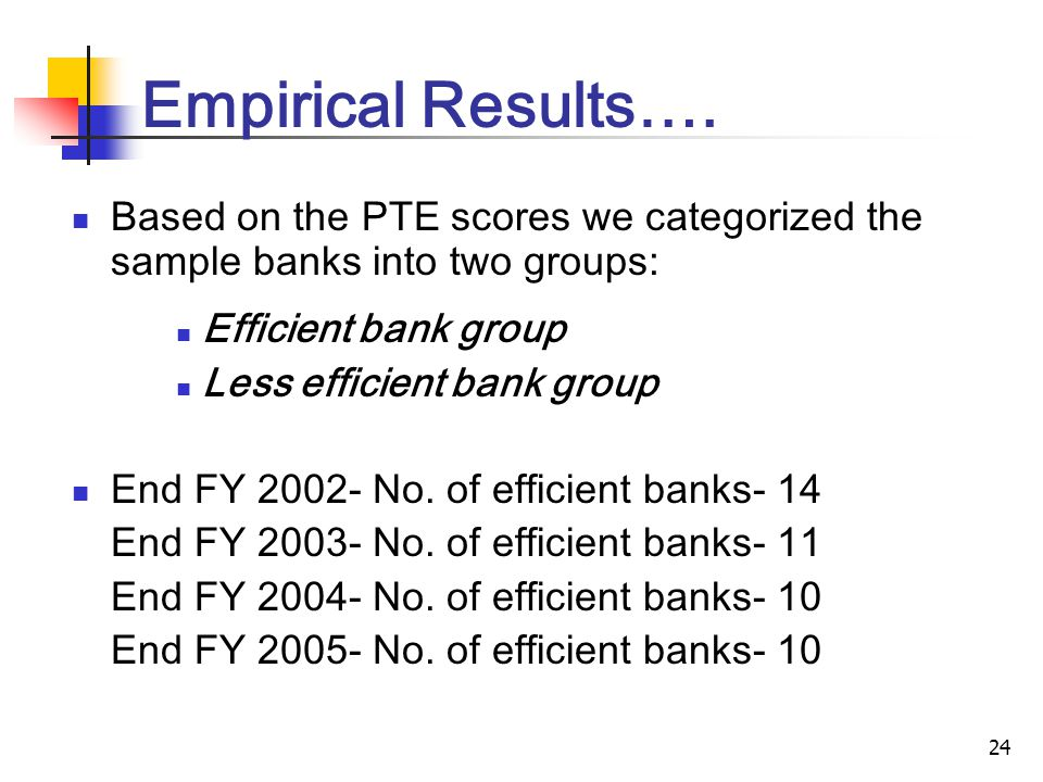24 Empirical Results…. Based on the PTE scores we categorized the sample banks into two groups: Efficient bank group Less efficient bank group End FY