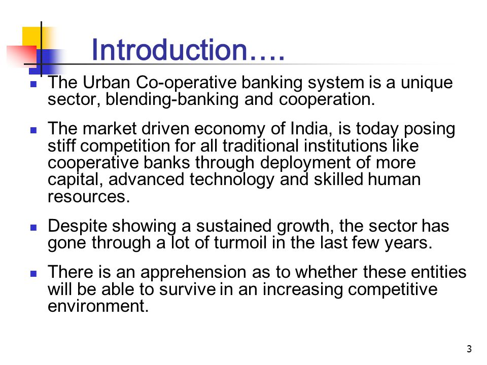 3 Introduction…. The Urban Co-operative banking system is a unique sector, blending-banking and cooperation. The market driven economy of India, is to
