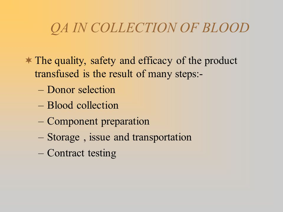 QA IN COLLECTION OF BLOOD The quality, safety and efficacy of the product transfused is the result of many steps:- –Donor selection –Blood collection