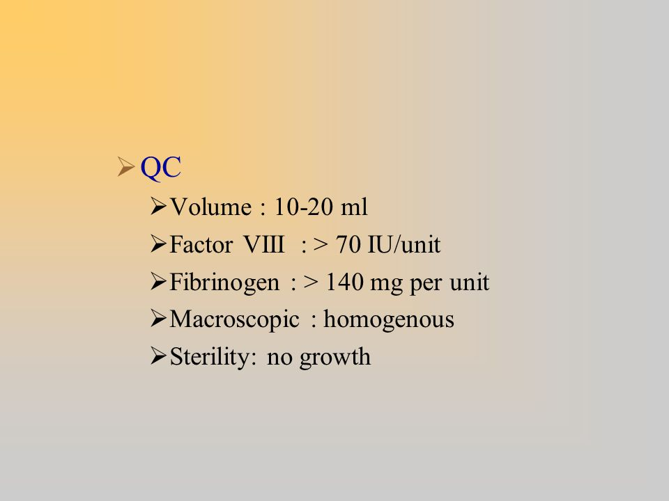 QC Volume : 10-20 ml Factor VIII : > 70 IU/unit Fibrinogen : > 140 mg per unit Macroscopic : homogenous Sterility: no growth