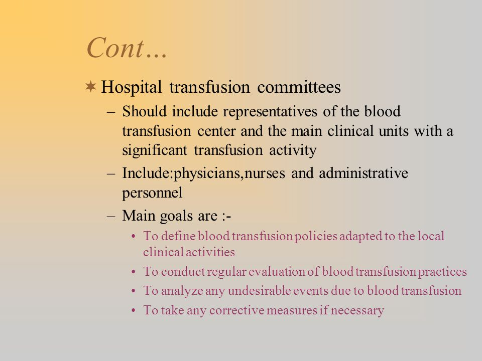 Cont… Hospital transfusion committees –Should include representatives of the blood transfusion center and the main clinical units with a significant t