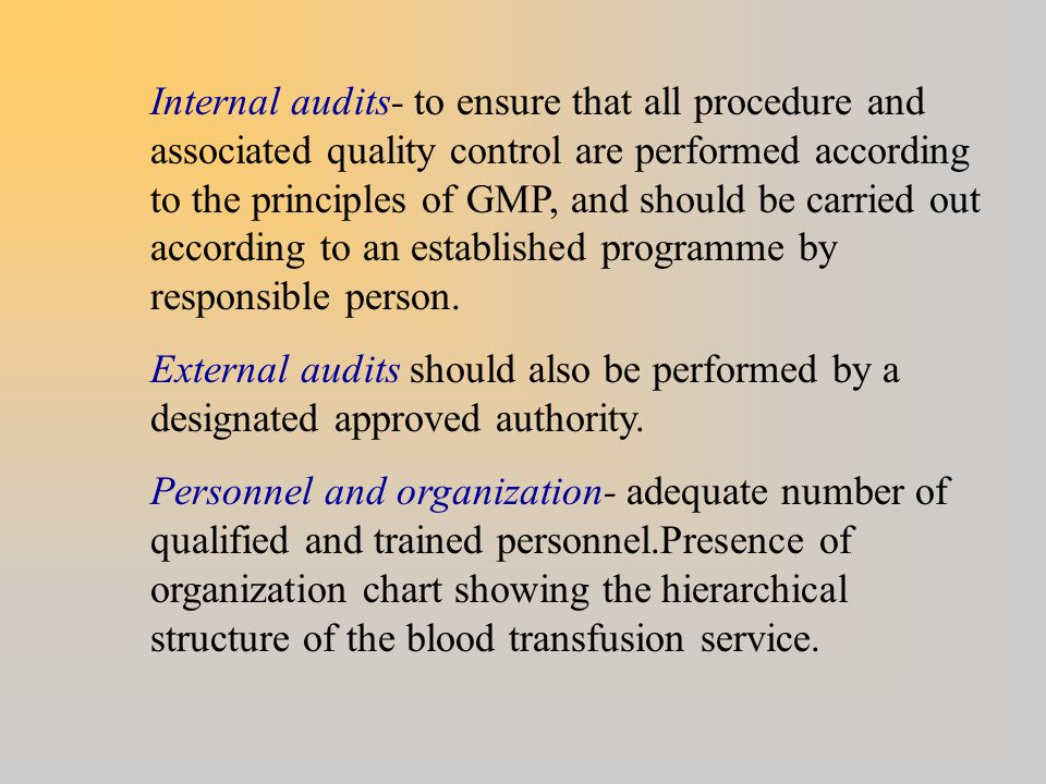 Internal audits- to ensure that all procedure and associated quality control are performed according to the principles of GMP, and should be carried o
