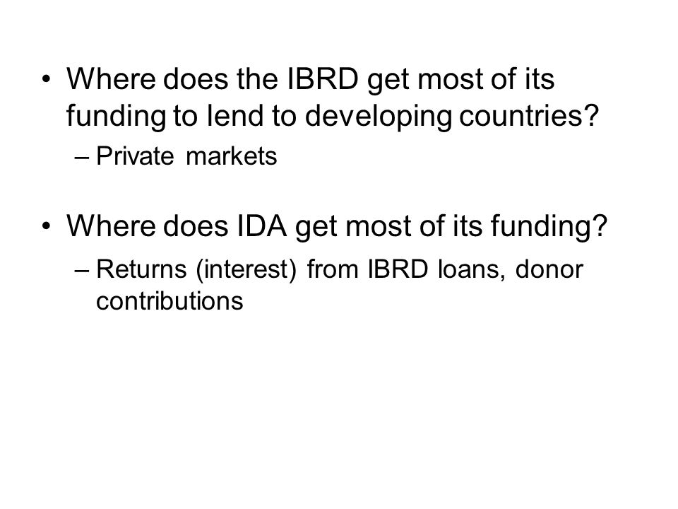 Where does the IBRD get most of its funding to lend to developing countries? –Private markets Where does IDA get most of its funding? –Returns (intere