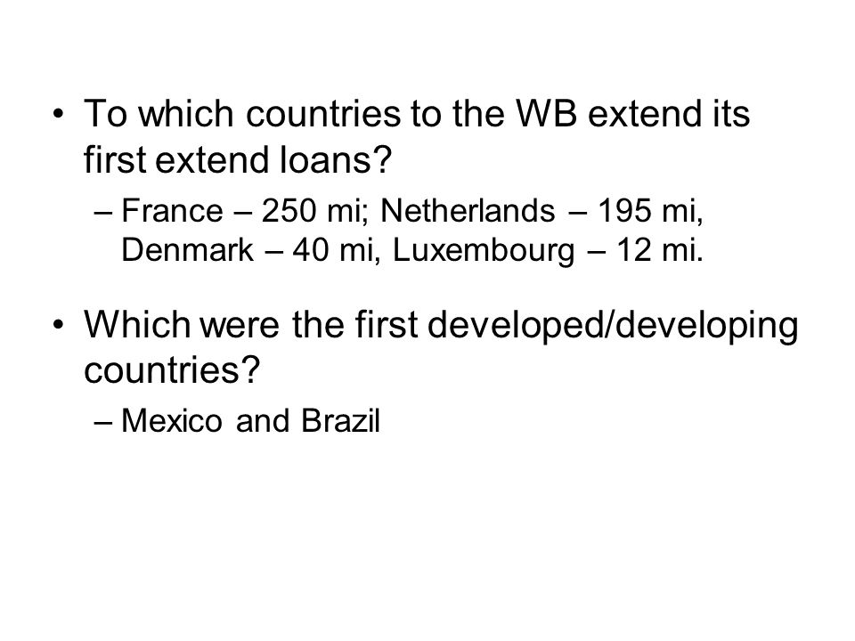 To which countries to the WB extend its first extend loans? –France – 250 mi; Netherlands – 195 mi, Denmark – 40 mi, Luxembourg – 12 mi. Which were th