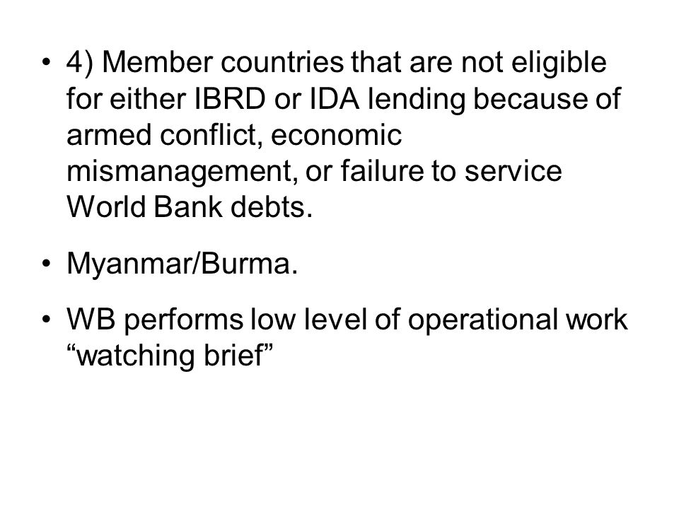 4) Member countries that are not eligible for either IBRD or IDA lending because of armed conflict, economic mismanagement, or failure to service Worl