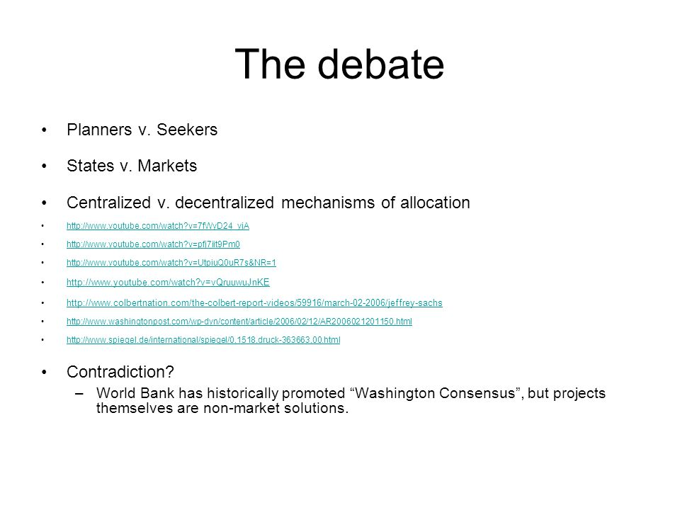 The debate Planners v. Seekers States v. Markets Centralized v. decentralized mechanisms of allocation http://www.youtube.com/watch?v=7fWyD24_yjA http