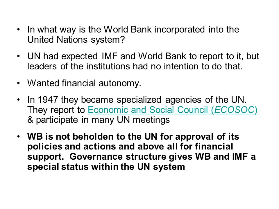 In what way is the World Bank incorporated into the United Nations system? UN had expected IMF and World Bank to report to it, but leaders of the inst