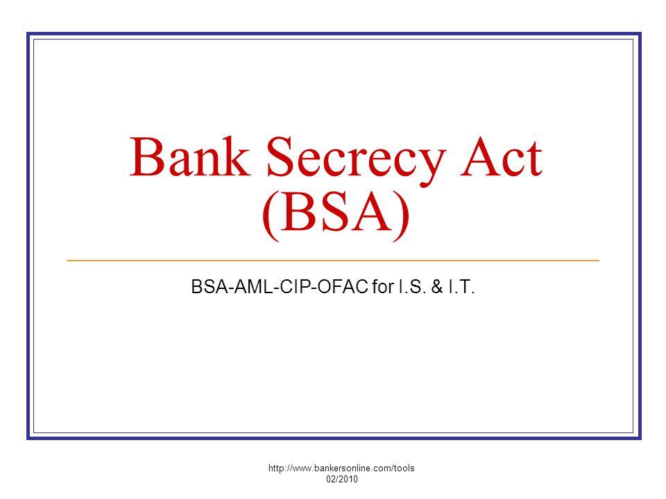 Bank Secrecy Act (BSA) BSA-AML-CIP-OFAC for I.S. & I.T. http://www.bankersonline.com/tools 02/2010