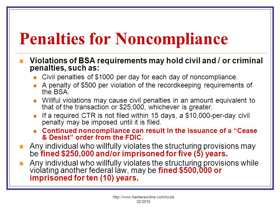 Penalties for Noncompliance Violations of BSA requirements may hold civil and / or criminal penalties, such as: Civil penalties of $1000 per day for e