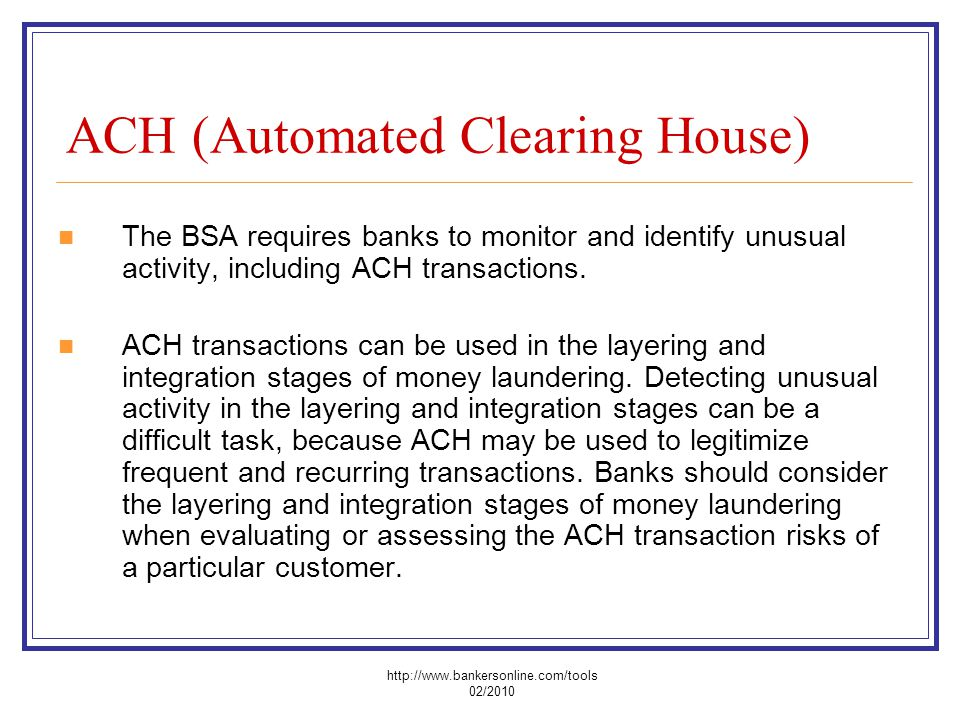 ACH (Automated Clearing House) The BSA requires banks to monitor and identify unusual activity, including ACH transactions. ACH transactions can be us