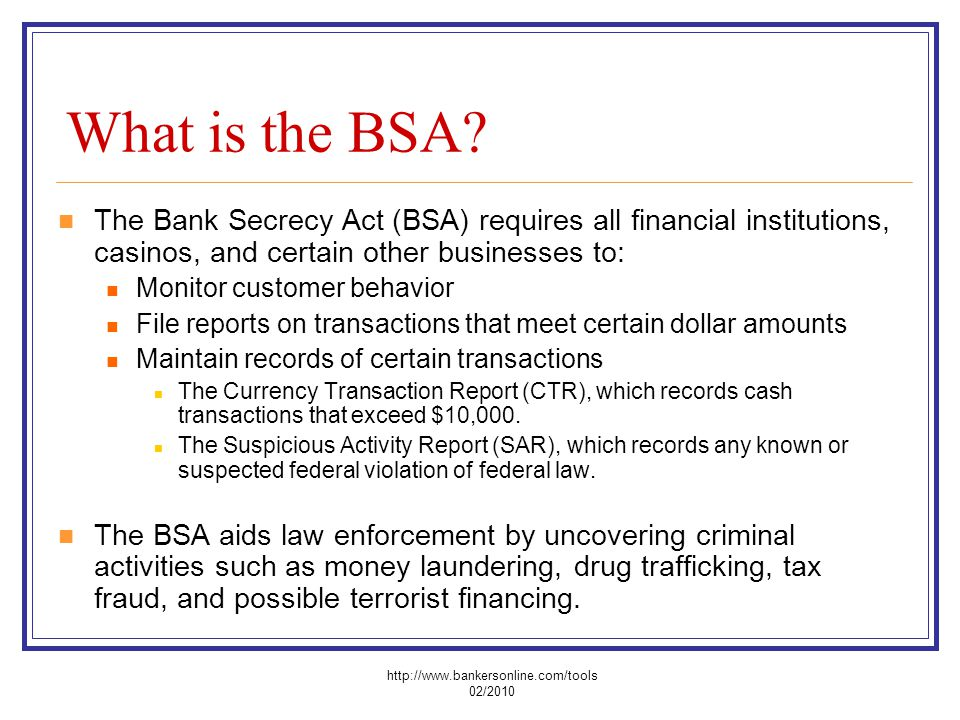 What is the BSA? The Bank Secrecy Act (BSA) requires all financial institutions, casinos, and certain other businesses to: Monitor customer behavior F