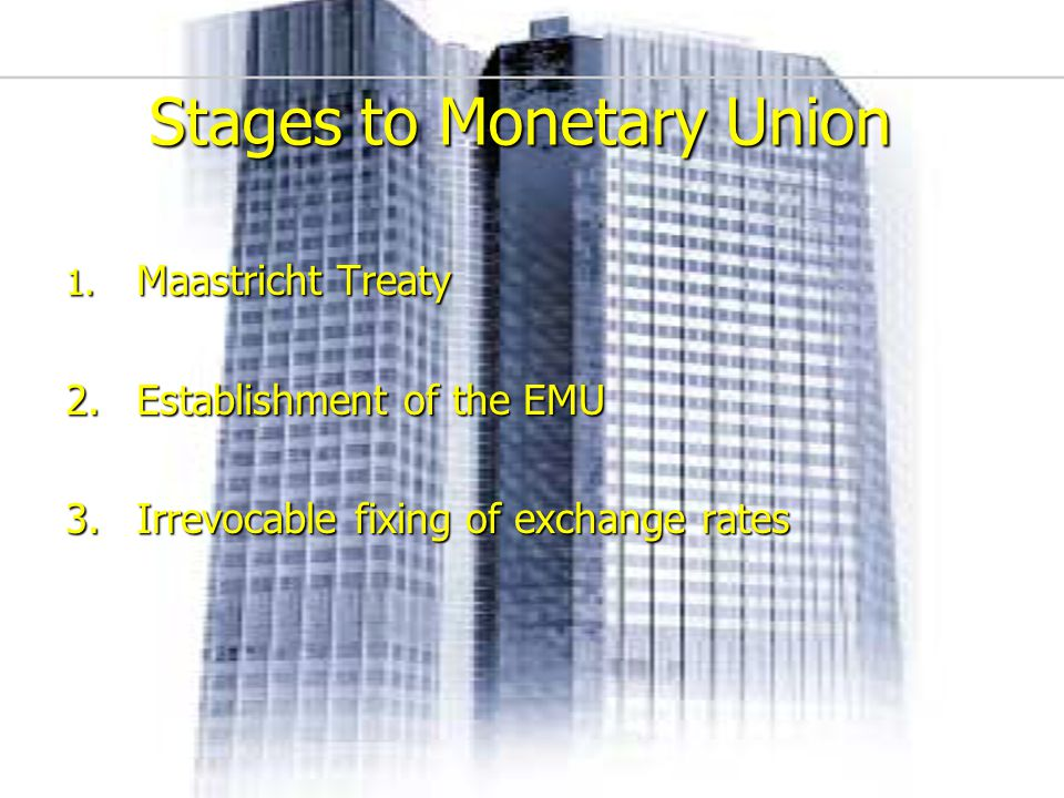 10 Stages to Monetary Union 1. Maastricht Treaty 2.Establishment of the EMU 3.Irrevocable fixing of exchange rates