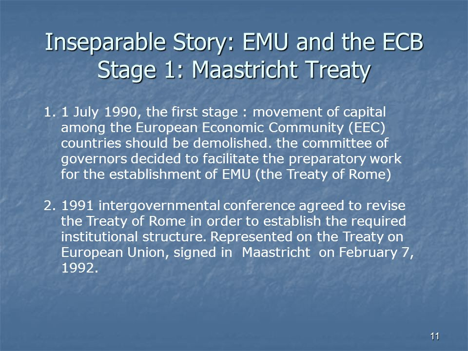 11 Inseparable Story: EMU and the ECB Stage 1: Maastricht Treaty 1.1 July 1990, the first stage : movement of capital among the European Economic Comm