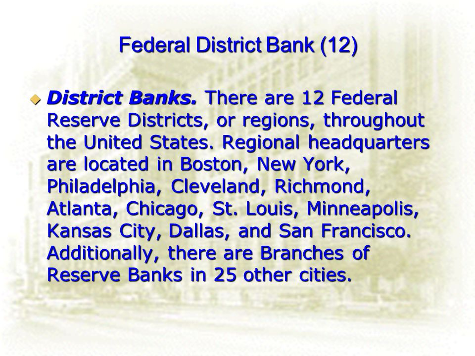 19 Federal District Bank (12) District Banks. There are 12 Federal Reserve Districts, or regions, throughout the United States. Regional headquarters
