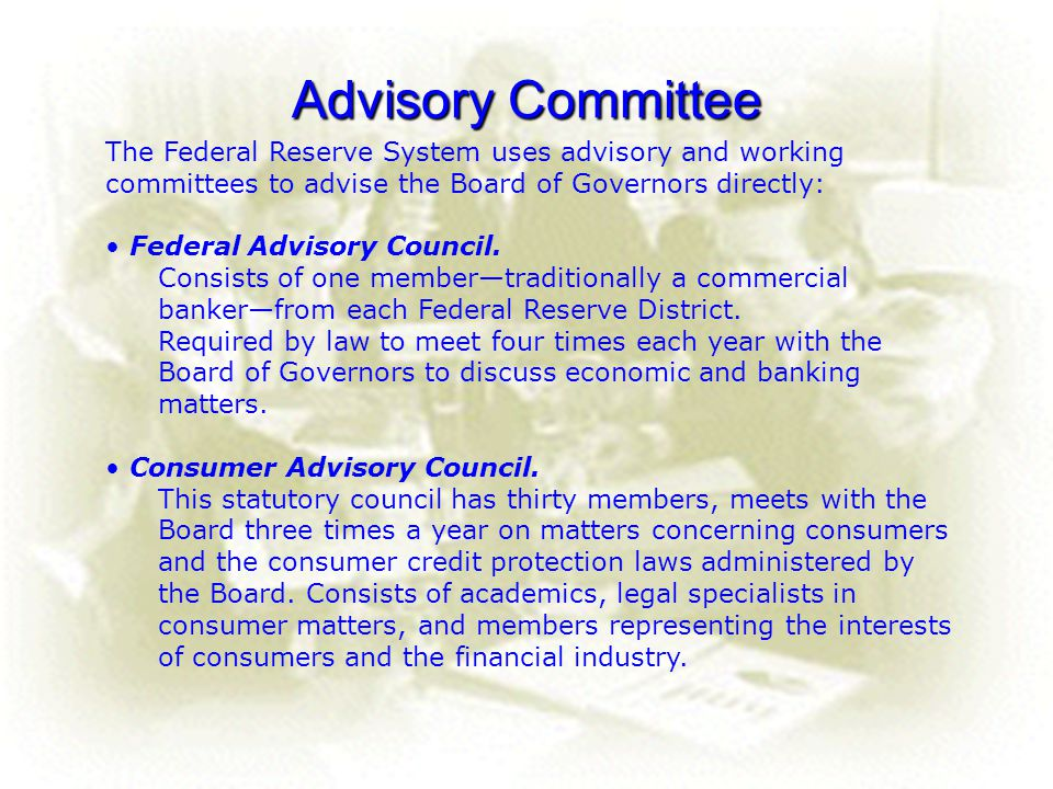 24 Advisory Committee The Federal Reserve System uses advisory and working committees to advise the Board of Governors directly: Federal Advisory Coun