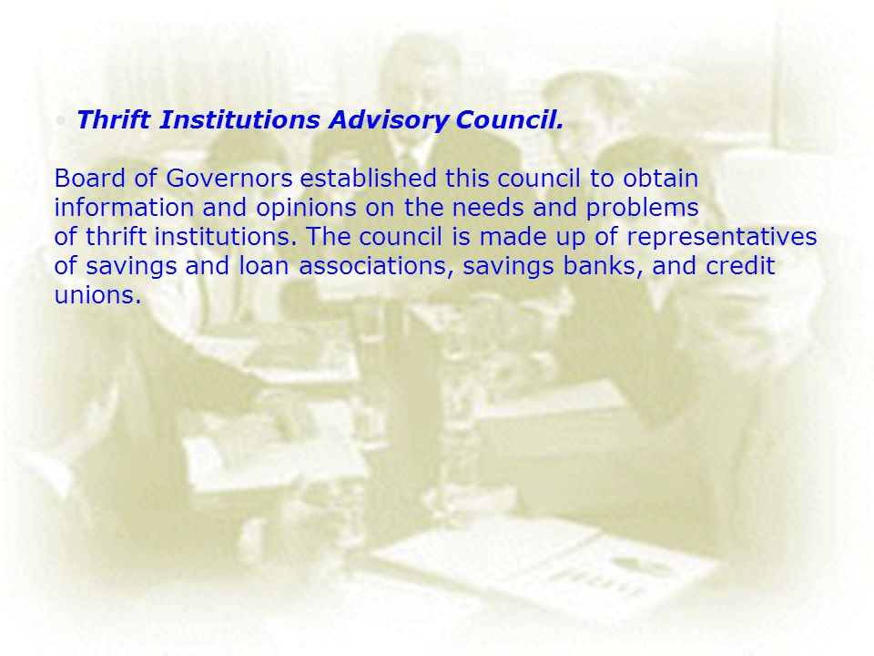 25 Thrift Institutions Advisory Council. Board of Governors established this council to obtain information and opinions on the needs and problems of t