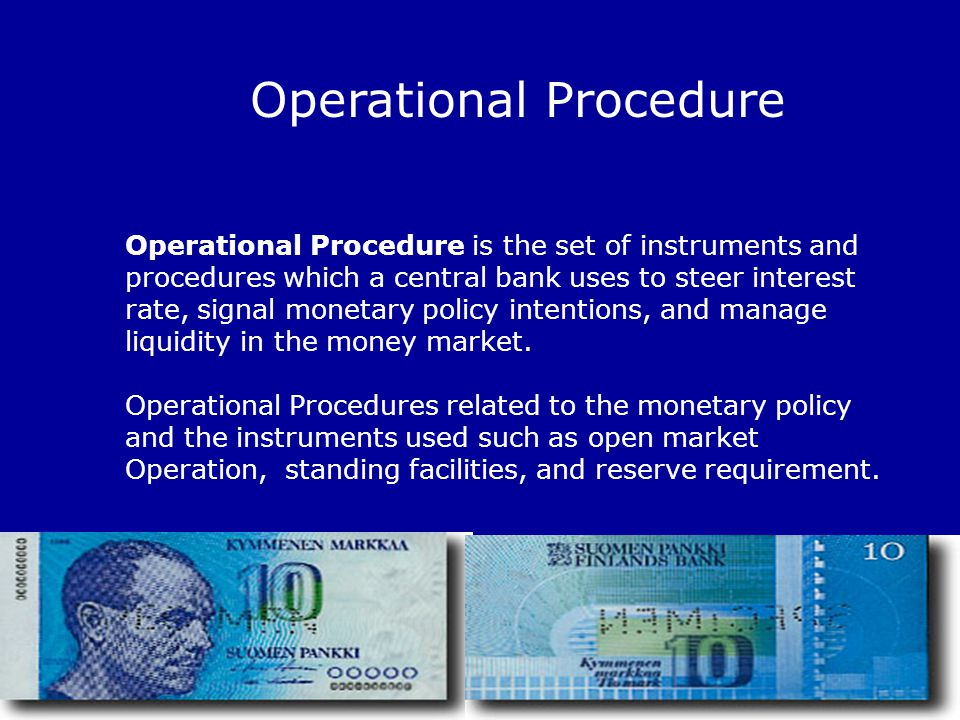 31 Operational Procedure Operational Procedure is the set of instruments and procedures which a central bank uses to steer interest rate, signal monet