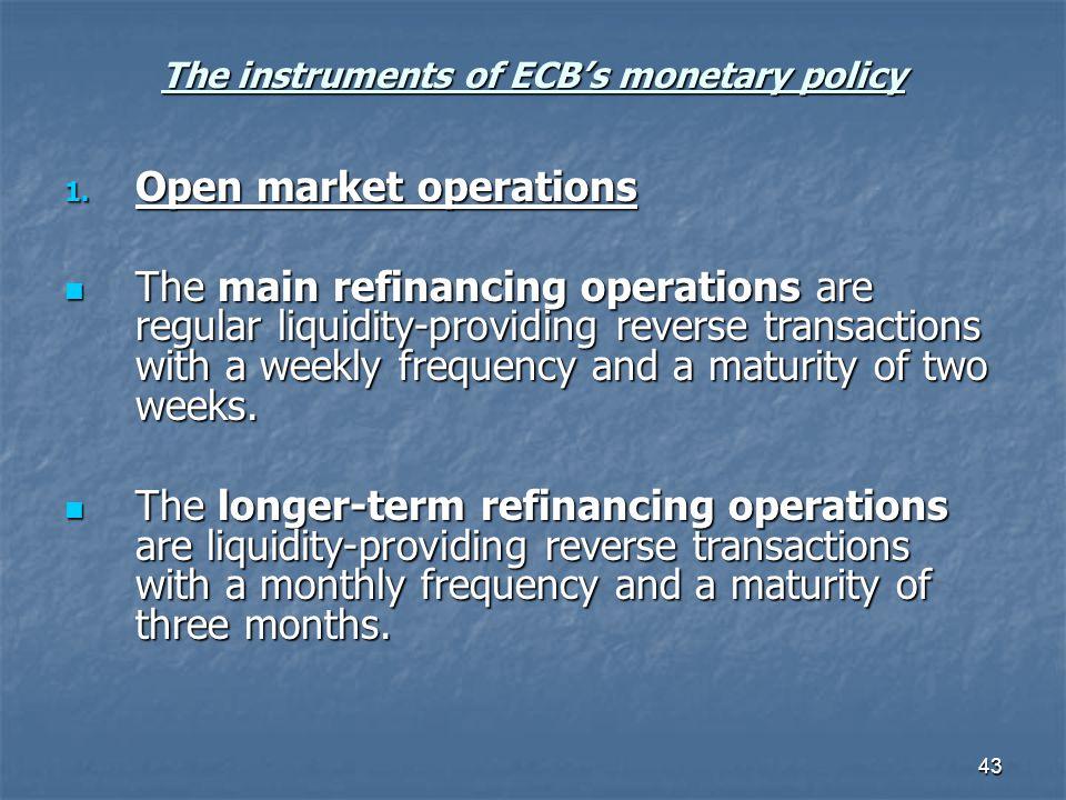 43 The instruments of ECBs monetary policy 1. Open market operations The main refinancing operations are regular liquidity-providing reverse transacti