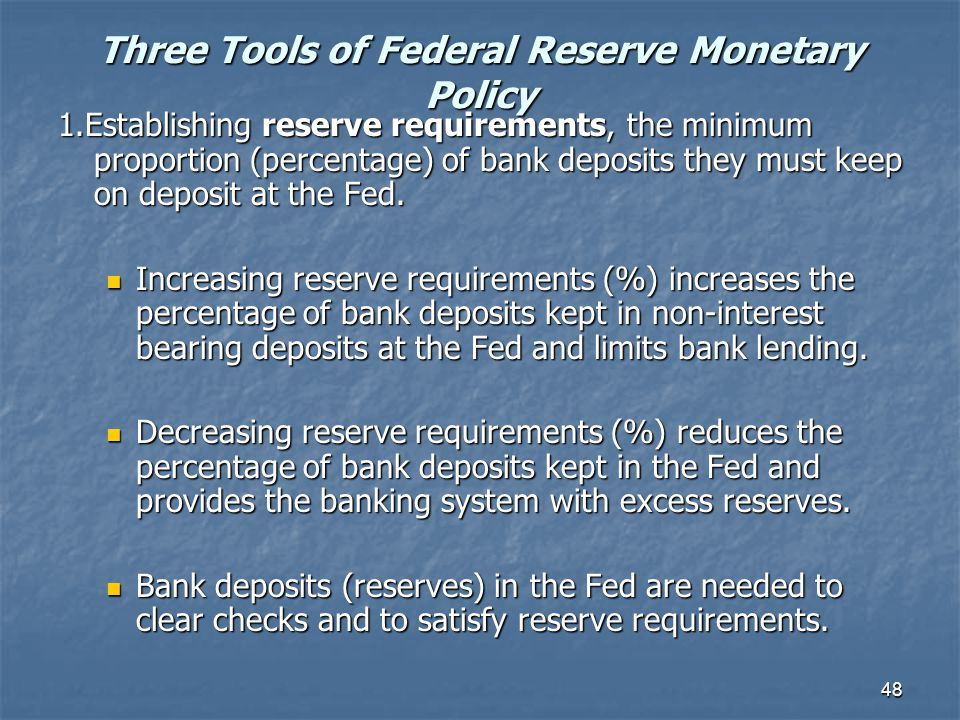 48 Three Tools of Federal Reserve Monetary Policy 1.Establishing reserve requirements, the minimum proportion (percentage) of bank deposits they must