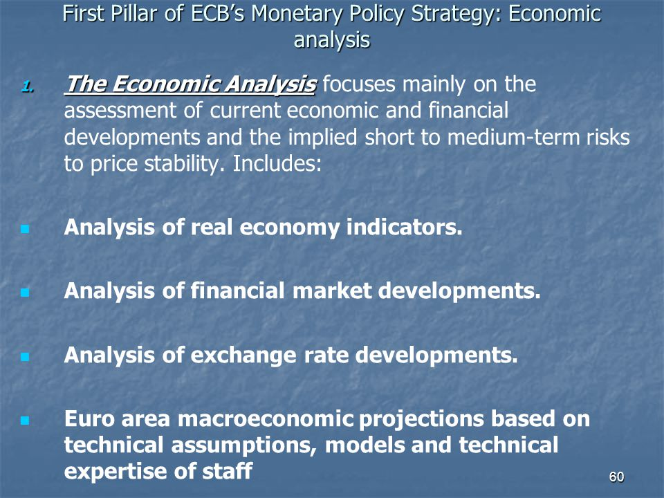 60 First Pillar of ECBs Monetary Policy Strategy: Economic analysis 1. The Economic Analysis 1. The Economic Analysis focuses mainly on the assessment