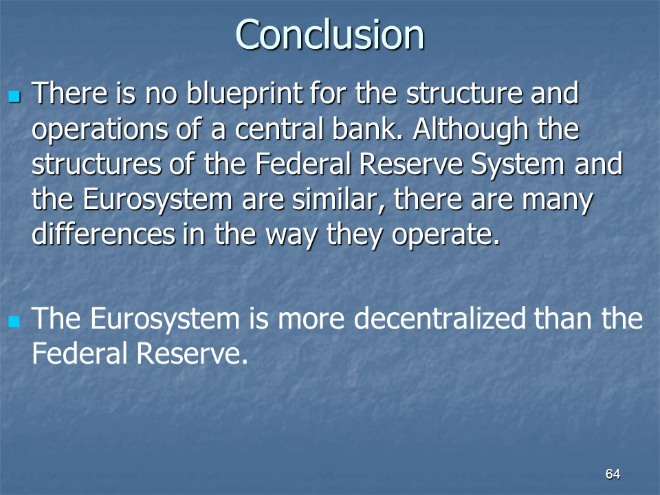 64Conclusion There is no blueprint for the structure and operations of a central bank. Although the structures of the Federal Reserve System and the E
