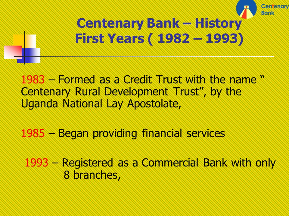 Centenary Bank – History First Years ( 1982 – 1993) 1983 – Formed as a Credit Trust with the name Centenary Rural Development Trust, by the Uganda National Lay Apostolate, 1985 – Began providing financial services 1993 – Registered as a Commercial Bank with only 8 branches,