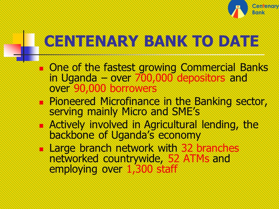 CENTENARY BANK TO DATE One of the fastest growing Commercial Banks in Uganda – over 700,000 depositors and over 90,000 borrowers Pioneered Microfinance in the Banking sector, serving mainly Micro and SMEs Actively involved in Agricultural lending, the backbone of Ugandas economy Large branch network with 32 branches networked countrywide, 52 ATMs and employing over 1,300 staff