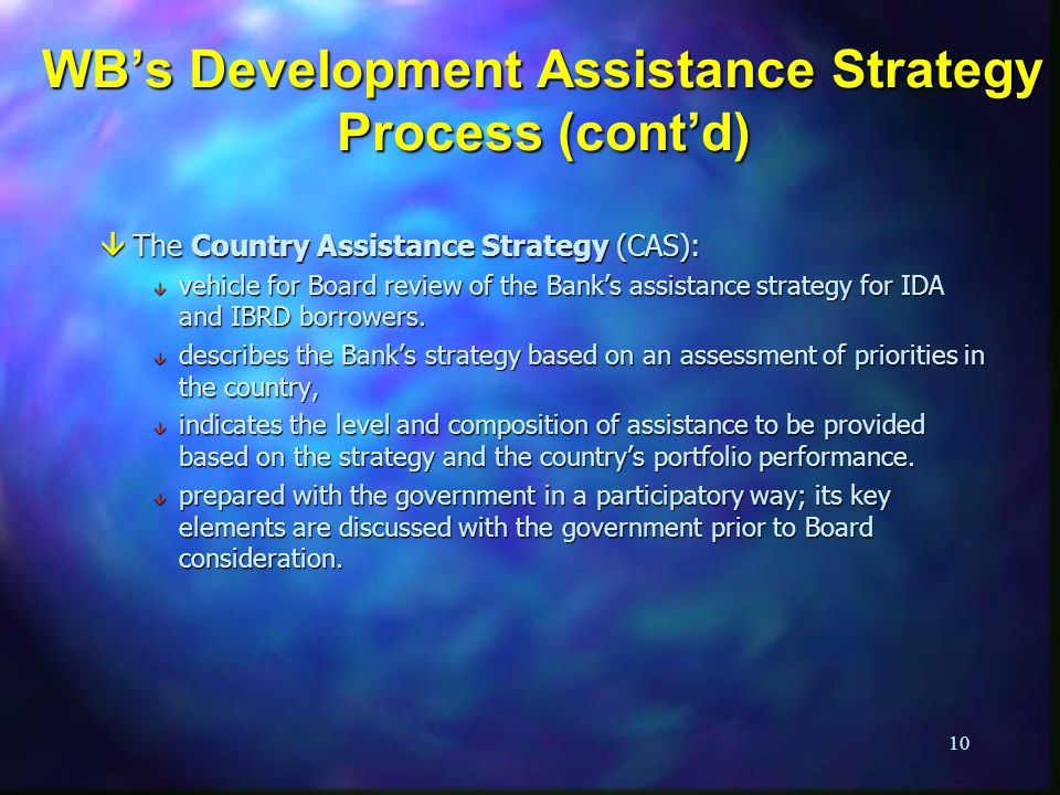 10 WBs Development Assistance Strategy Process (contd) âThe Country Assistance Strategy (CAS): â vehicle for Board review of the Banks assistance strategy for IDA and IBRD borrowers.