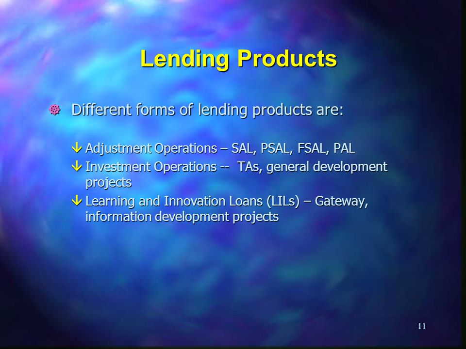 11 Lending Products ] Different forms of lending products are: âAdjustment Operations – SAL, PSAL, FSAL, PAL âInvestment Operations -- TAs, general development projects âLearning and Innovation Loans (LILs) – Gateway, information development projects
