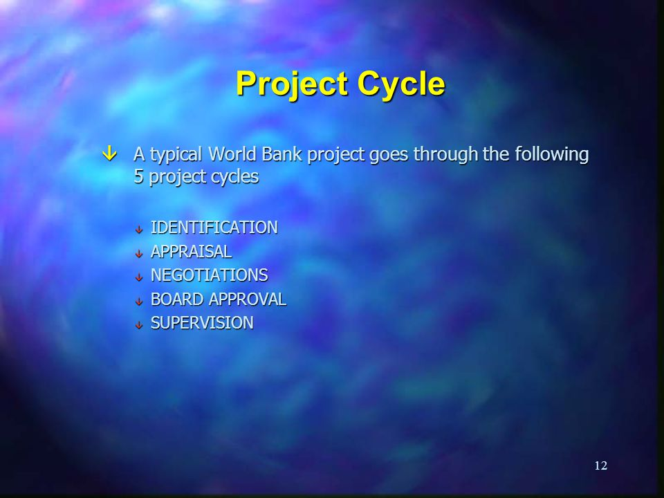 12 Project Cycle â A typical World Bank project goes through the following 5 project cycles â IDENTIFICATION â APPRAISAL â NEGOTIATIONS â BOARD APPROVAL â SUPERVISION