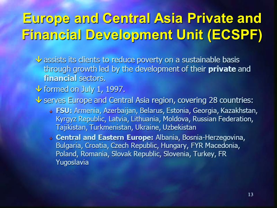 13 Europe and Central Asia Private and Financial Development Unit (ECSPF) âassists its clients to reduce poverty on a sustainable basis through growth led by the development of their private and financial sectors.