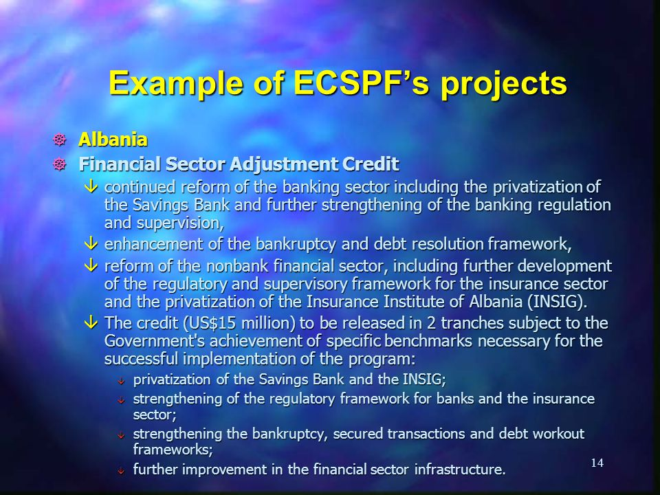 14 Example of ECSPFs projects ] Albania ] Financial Sector Adjustment Credit âcontinued reform of the banking sector including the privatization of the Savings Bank and further strengthening of the banking regulation and supervision, âenhancement of the bankruptcy and debt resolution framework, âreform of the nonbank financial sector, including further development of the regulatory and supervisory framework for the insurance sector and the privatization of the Insurance Institute of Albania (INSIG).