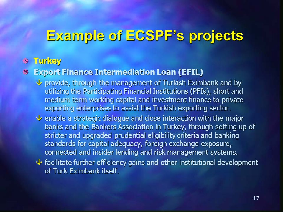 17 Example of ECSPFs projects ] Turkey ] Export Finance Intermediation Loan (EFIL) âprovide, through the management of Turkish Eximbank and by utilizing the Participating Financial Institutions (PFIs), short and medium term working capital and investment finance to private exporting enterprises to assist the Turkish exporting sector.