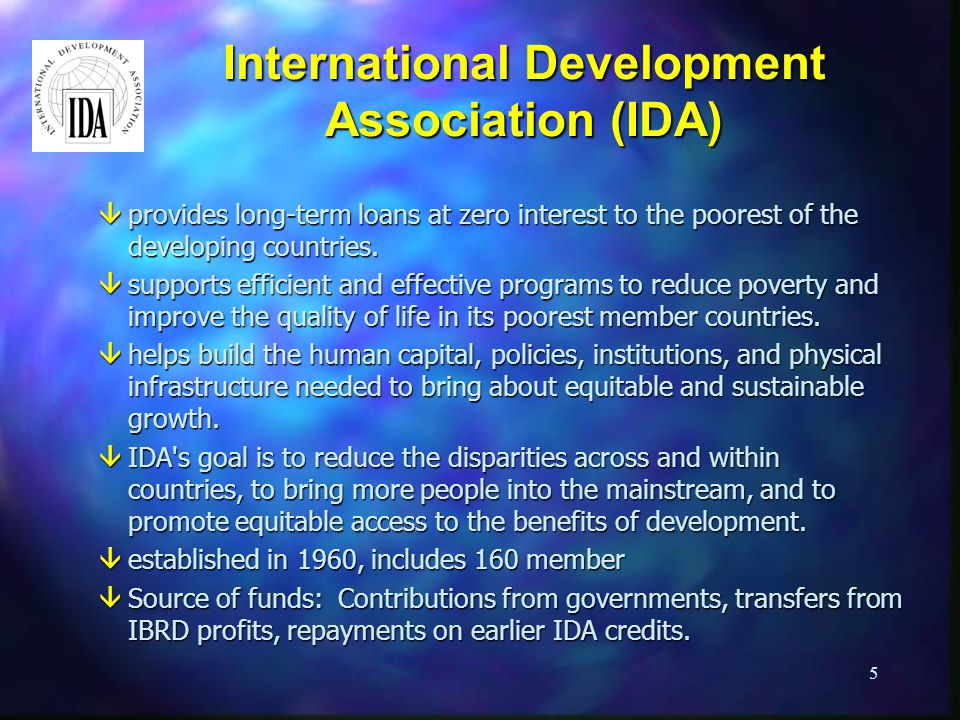 5 International Development Association (IDA) âprovides long-term loans at zero interest to the poorest of the developing countries.