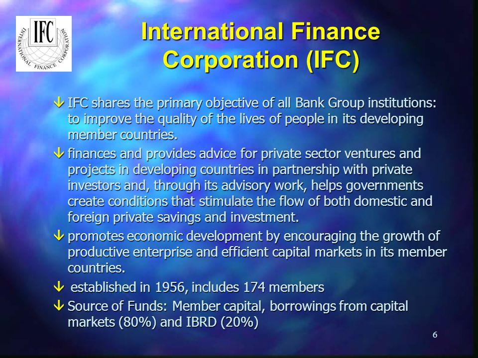 6 International Finance Corporation (IFC) âIFC shares the primary objective of all Bank Group institutions: to improve the quality of the lives of people in its developing member countries.