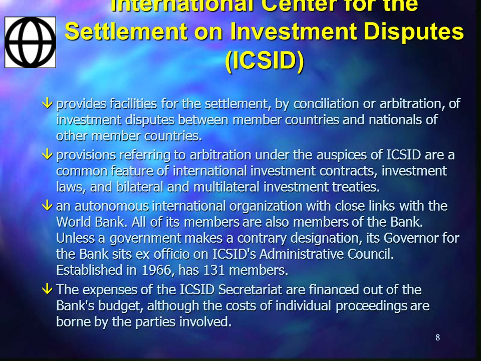 8 International Center for the Settlement on Investment Disputes (ICSID) âprovides facilities for the settlement, by conciliation or arbitration, of investment disputes between member countries and nationals of other member countries.