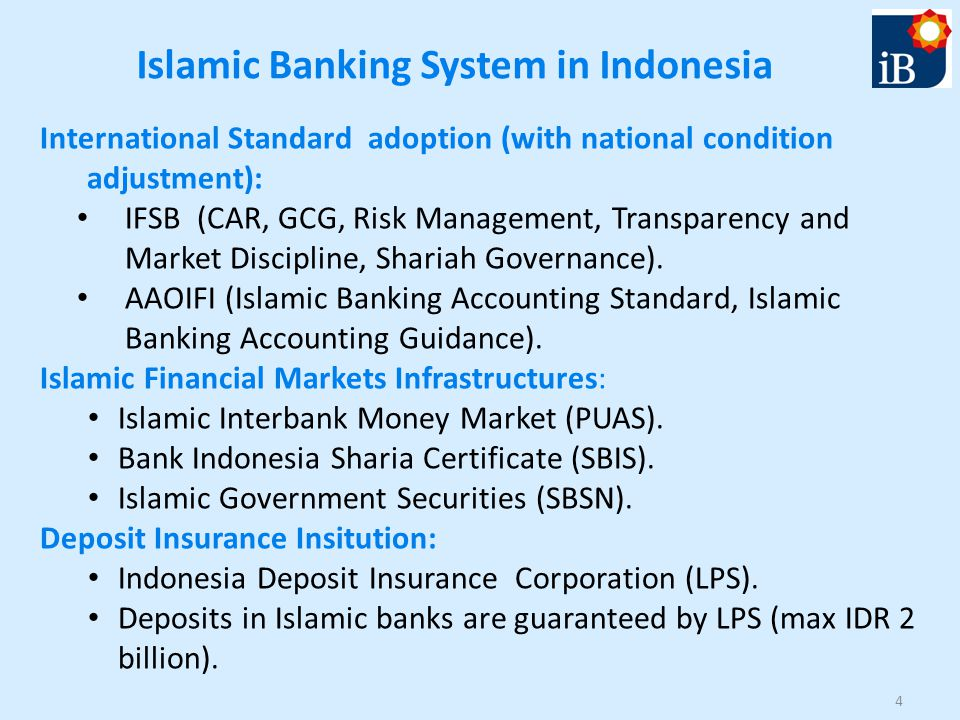 Islamic Banking System in Indonesia International Standard adoption (with national condition adjustment): IFSB (CAR, GCG, Risk Management, Transparency and Market Discipline, Shariah Governance).