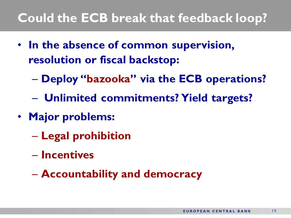 19 Could the ECB break that feedback loop? In the absence of common supervision, resolution or fiscal backstop: –Deploy bazooka via the ECB operations