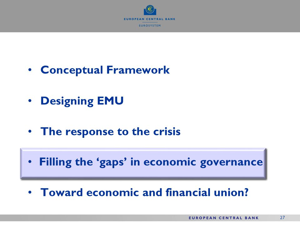 27 Conceptual Framework Designing EMU The response to the crisis Filling the gaps in economic governance Toward economic and financial union?