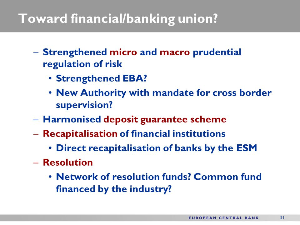 Toward financial/banking union? –Strengthened micro and macro prudential regulation of risk Strengthened EBA? New Authority with mandate for cross bor